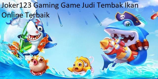 Joker123 Gaming Game Judi Tembak Ikan Online Terbaik