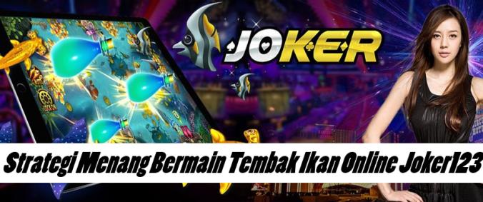 Strategi Menang Bermain Tembak Ikan Online Joker123